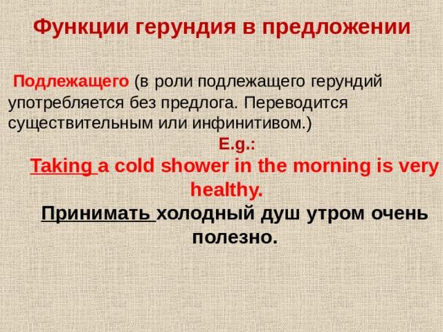 Функции герундия в предложении    Подлежащего (в  роли подлежащего герундий употребляется без предлога. Переводится существительным или инфинитивом.)  E.g.:  Taking a cold shower in the morning is very healthy.   E.g.:  Taking a cold shower in the morning is very healthy.  Принимать холодный душ утром очень полезно. Принимать холодный душ утром очень полезно.