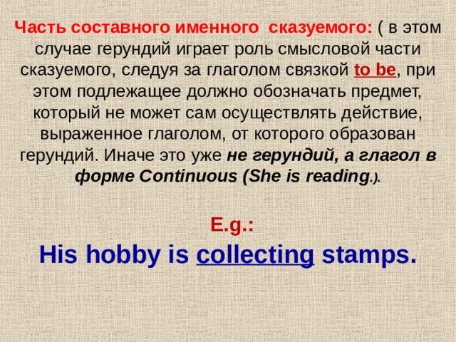 Часть составного именного сказуемого: ( в этом случае герундий играет роль смысловой части сказуемого, следуя за глаголом связкой to be , при этом подлежащее должно обозначать предмет, который не может сам осуществлять действие, выраженное глаголом, от которого образован герундий. Иначе это уже не герундий, а глагол в форме Continuous (She is reading .).    E.g.:  His hobby is collecting stamps.