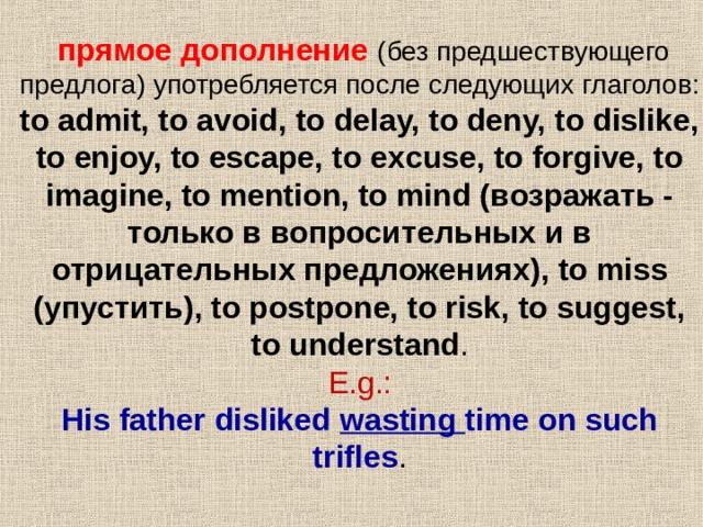 прямое дополнение  ( без предшествующего предлога ) употребляется после следующих глаголов : to admit, to avoid, to delay, to deny, to dislike, to enjoy, to escape, to excuse, to forgive, to imagine, to mention, to mind ( возражать - только в вопросительных и в отрицательных предложениях ), to miss ( упустить ), to postpone, to risk, to suggest, to understand .  E.g.:  His father disliked wasting time on such trifles .