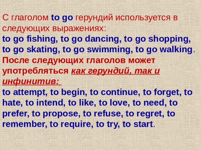 С глаголом to go  герундий используется в следующих выражениях : to go fishing, to go dancing, to go shopping, to go skating, to go swimming, to go walking .  После следующих глаголов может употребляться как герундий , так и инфинитив : to attempt, to begin, to continue, to forget, to hate, to intend, to like, to love, to need, to prefer, to propose, to refuse, to regret, to remember, to require, to try, to start .