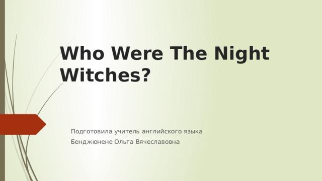 Who Were The Night Witches? Подготовила учитель английского языка Бенджюнене Ольга Вячеславовна