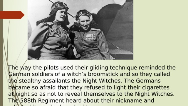 The way the pilots used their gliding technique reminded the German soldiers of a witch's broomstick and so they called the stealthy assailants the Night Witches. The Germans became so afraid that they refused to light their cigarettes at night so as not to reveal themselves to the Night Witches. The 588th Regiment heard about their nickname and adopted it as a badge of pride.