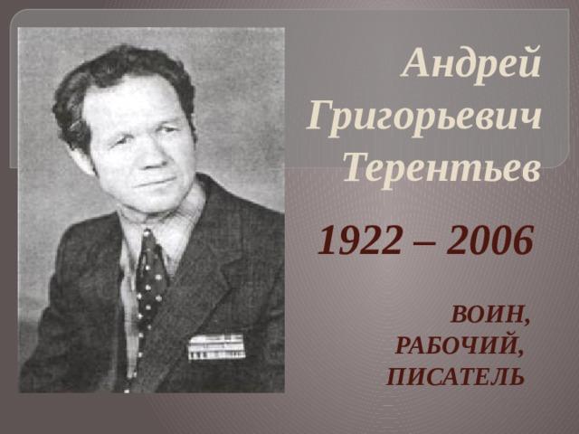 Андрей Григорьевич Терентьев   1922 – 2006  ВОИН, РАБОЧИЙ, ПИСАТЕЛЬ