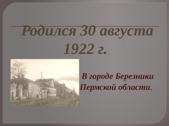 Родился 30 августа 1922г.  В городе Березники Пермской области .