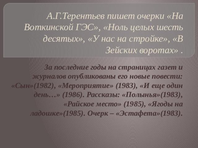 А.Г.Терентьев пишет очерки «На Воткинской ГЭС», «Ноль целых шесть десятых», «У нас на стройке», «В Зейских воротах» . За последние годы на страницах газет и журналов опубликованы его новые повести: «Сын»(1982), «Мероприятие» (1983), «И еще один день…» (1986). Рассказы: «Полынья»(1983), «Райское место» (1985), «Ягоды на ладошке»(1985). Очерк – «Эстафета»(1983).