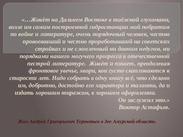 «…Живёт на Дальнем Востоке в таёжной глухомани, возле им самим построенной гидростанции мой побратим по войне и литературе, очень порядочный человек, честно провоевавший и честно проработавший на советских стройках и не сломленный ни давним недугом, ни порядками нашего могучего прогресса в отечественной пестрой литературе. Живёт и пишет, преодолевая фронтовое увечье, хвори, кои густо скапливаются к старости лет. Надо собрать в одну книгу всё, что сделано им, добротно, достойно его характера и таланта, да и издать хорошим тиражом, в хорошем оформлении. Он заслужил это.»  Виктор Астафьев. Жил Андрей Григорьевич Терентьев в Зее Амурской области.