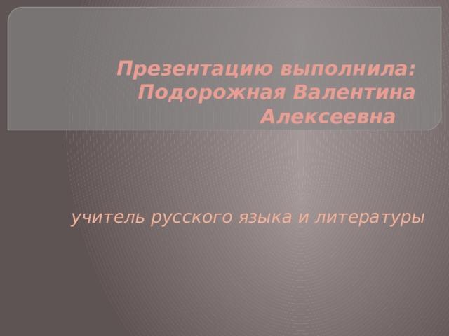 Презентацию выполнила:  Подорожная Валентина Алексеевна    учитель русского языка и литературы