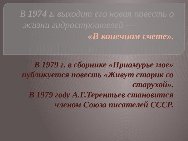В 1974г. выходит его новая повесть о жизни гидростроителей — «В конечном счете».   В 1979г. в сборнике «Приамурье мое» публикуется повесть «Живут старик со старухой». В 1979 году А.Г.Терентьев становится членом Союза писателей СССР.