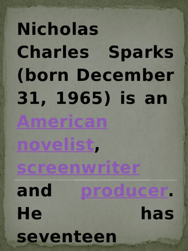 Nicholas Charles Sparks (born December 31, 1965) is an American  novelist , screenwriter and producer . He has seventeen published novels plus one non-fiction . Eight of his romantic-drama novels have been adapted to film .