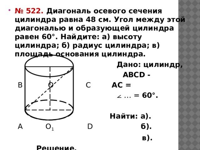 № 522. Диагональ осевого сечения цилиндра равна 48 см. Угол между этой диагональю и образующей цилиндра равен 60°. Найдите: а) высоту цилиндра; б) радиус цилиндра; в) площадь основания цилиндра.