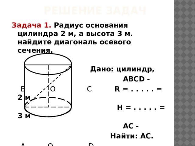 Решение задач Задача 1. Радиус основания цилиндра 2 м, а высота 3 м. найдите диагональ осевого сечения.  Дано: цилиндр,  АВСD -  В О С R = . . . . . = 2 м  H =  . . . . . = 3 м  АС -  Найти: АС.  А О 1  D  Решение.