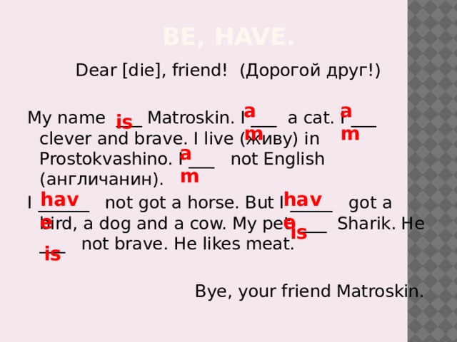 Be, have. Dear [die], friend! (Дорогой друг!) My name ___ Matroskin. I ___ a cat. I ___ clever and brave. I live (живу) in Prostokvashino. I ___ not English (англичанин). I ______ not got a horse. But I _____ got a bird, a dog and a cow. My pet ___ Sharik. He ___ not brave. He likes meat.  Bye, your friend Matroskin. am am is am have have is is