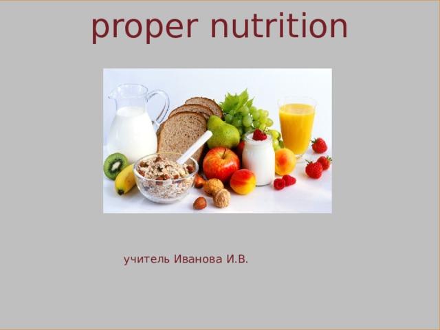 proper nutrition  учитель Иванова И.В.