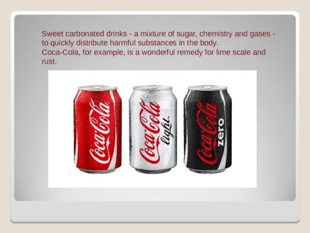 Sweet carbonated drinks - a mixture of sugar, chemistry and gases - to quickly distribute harmful substances in the body. Coca-Cola, for example, is a wonderful remedy for lime scale and rust.