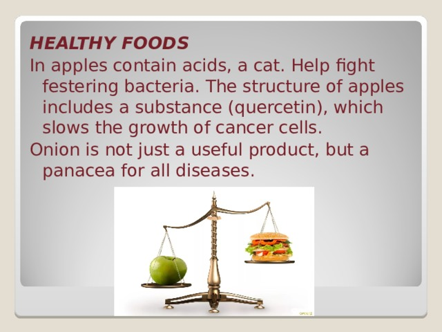 HEALTHY FOODS In apples contain acids, a cat. Help fight festering bacteria. The structure of apples includes a substance (quercetin), which slows the growth of cancer cells. Onion is not just a useful product, but a panacea for all diseases.