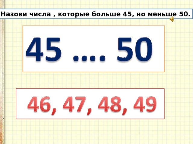 Назови числа , которые больше 45, но меньше 50.