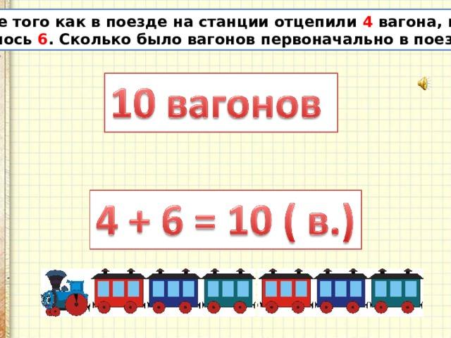 После того как в поезде на станции отцепили 4 вагона, их осталось 6 . Сколько было вагонов первоначально в поезде?