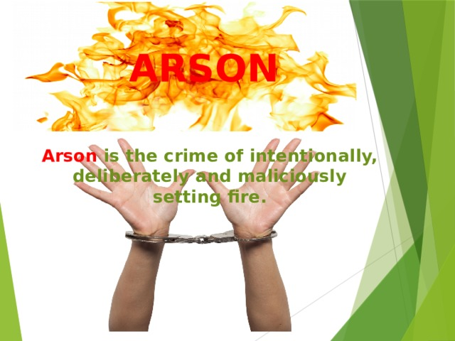 АRSON Arson  is the crime of intentionally, deliberately and maliciously setting fire.