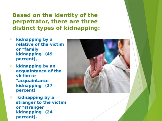 Based on the identity of the perpetrator, there are three distinct types of kidnapping: