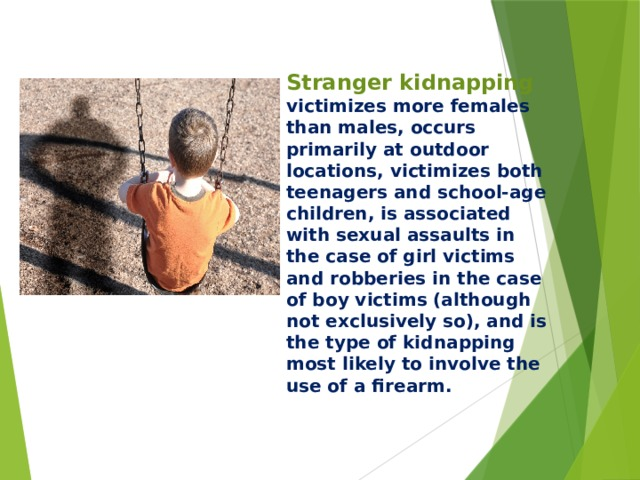 Stranger kidnapping victimizes more females than males, occurs primarily at outdoor locations, victimizes both teenagers and school-age children, is associated with sexual assaults in the case of girl victims and robberies in the case of boy victims (although not exclusively so), and is the type of kidnapping most likely to involve the use of a firearm.
