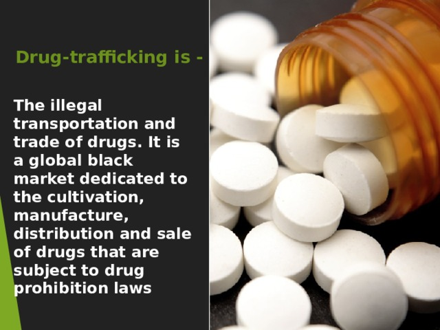 Drug-trafficking is - The illegal transportation and trade of drugs. It is a global black market dedicated to the cultivation, manufacture, distribution and sale of drugs that are subject to drug prohibition laws