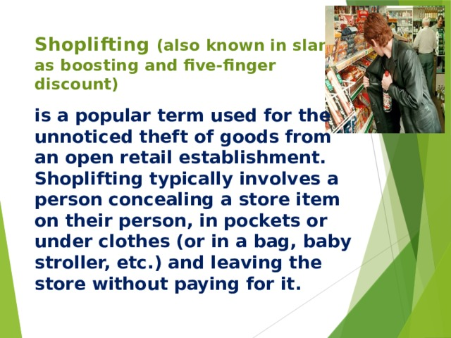 Shoplifting  (also known in slang as boosting and five-finger discount) is a popular term used for the unnoticed theft of goods from an open retail establishment. Shoplifting typically involves a person concealing a store item on their person, in pockets or under clothes (or in a bag, baby stroller, etc.) and leaving the store without paying for it.