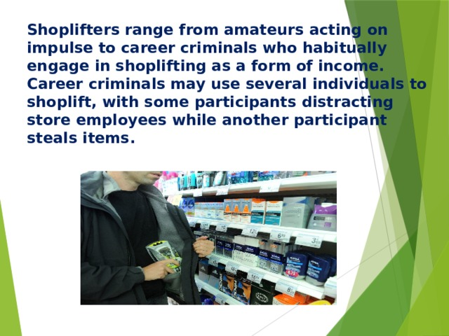 Shoplifters range from amateurs acting on impulse to career criminals who habitually engage in shoplifting as a form of income. Career criminals may use several individuals to shoplift, with some participants distracting store employees while another participant steals items.