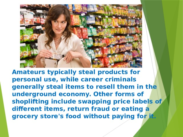Amateurs typically steal products for personal use, while career criminals generally steal items to resell them in the underground economy. Other forms of shoplifting include swapping price labels of different items, return fraud or eating a grocery store's food without paying for it.