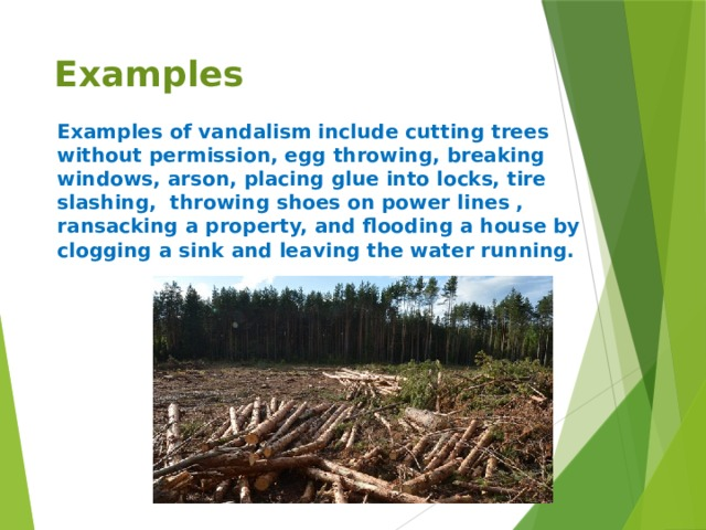 Examples Examples of vandalism include cutting trees without permission, egg throwing, breaking windows, arson, placing glue into locks, tire slashing, throwing shoes on power lines , ransacking a property, and flooding a house by clogging a sink and leaving the water running.