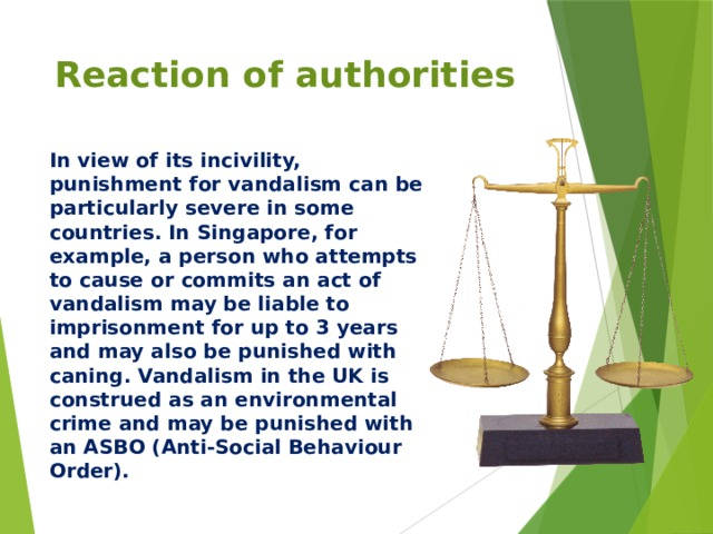 Reaction of authorities In view of its incivility, punishment for vandalism can be particularly severe in some countries. In Singapore, for example, a person who attempts to cause or commits an act of vandalism may be liable to imprisonment for up to 3 years and may also be punished with caning. Vandalism in the UK is construed as an environmental crime and may be punished with an ASBO (Anti-Social Behaviour Order).