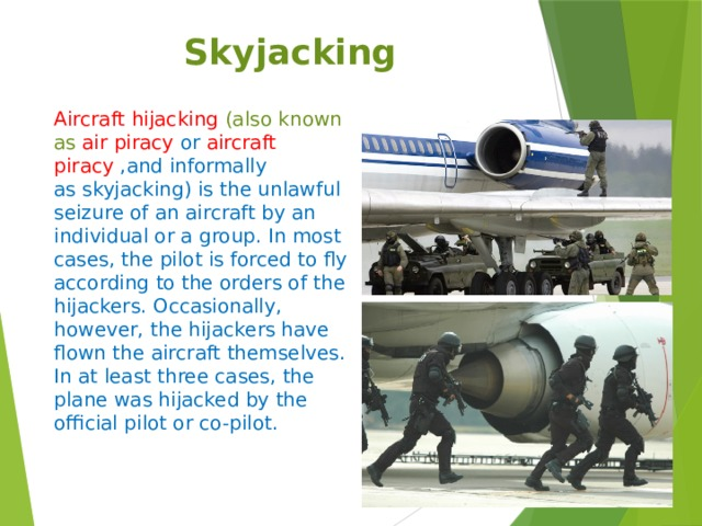 Skyjacking Aircraft hijacking  (also known as  air piracy  or  aircraft piracy ,and informally as skyjacking) is the unlawful seizure of an aircraft by an individual or a group. In most cases, the pilot is forced to fly according to the orders of the hijackers. Occasionally, however, the hijackers have flown the aircraft themselves. In at least three cases, the plane was hijacked by the official pilot or co-pilot.