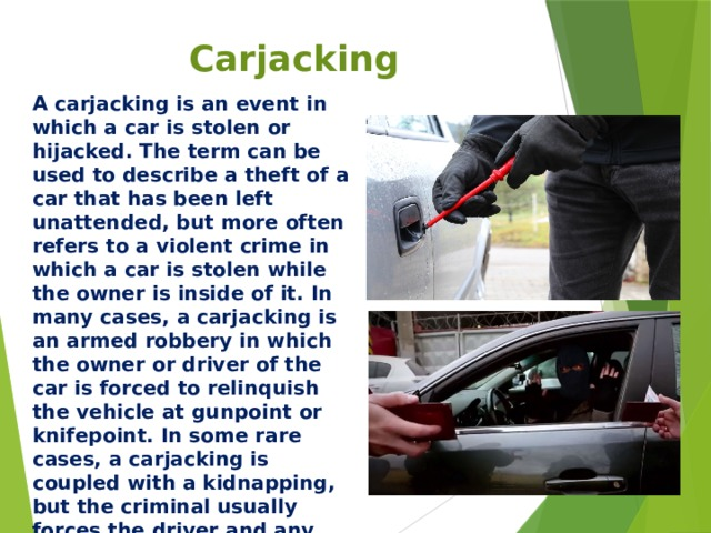 Carjacking A carjacking is an event in which a car is stolen or hijacked. The term can be used to describe a theft of a car that has been left unattended, but more often refers to a violent crime in which a car is stolen while the owner is inside of it. In many cases, a carjacking is an armed robbery in which the owner or driver of the car is forced to relinquish the vehicle at gunpoint or knifepoint. In some rare cases, a carjacking is coupled with a kidnapping, but the criminal usually forces the driver and any other members of the car to exit the vehicle before driving away.