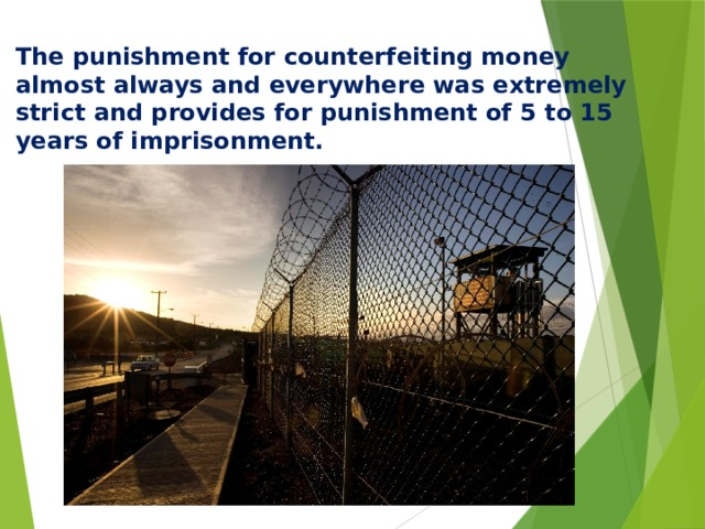 The punishment for counterfeiting money almost always and everywhere was extremely strict and provides for punishment of 5 to 15 years of imprisonment.