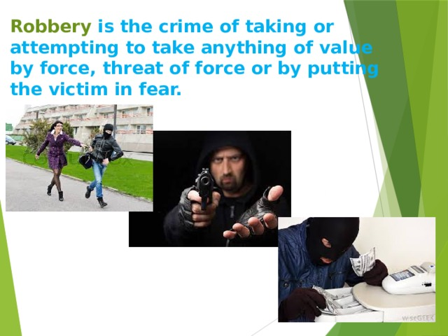 Robbery is the crime of taking or attempting to take anything of value by force, threat of force or by putting the victim in fear.