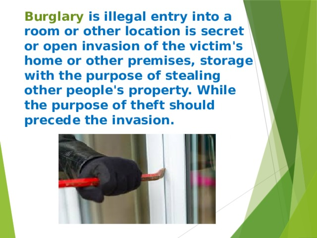 Burglary is illegal entry into a room or other location is secret or open invasion of the victim's home or other premises, storage with the purpose of stealing other people's property. While the purpose of theft should precede the invasion.