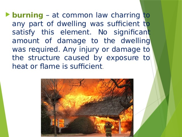 burning   – at common law charring to any part of dwelling was sufficient to satisfy this element. No significant amount of damage to the dwelling was required. Any injury or damage to the structure caused by exposure to heat or flame is sufficient .