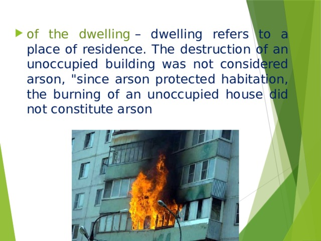 of the dwelling  – dwelling refers to a place of residence. The destruction of an unoccupied building was not considered arson,