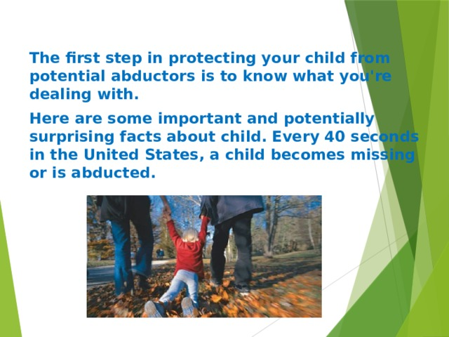The first step in protecting your child from potential abductors is to know what you're dealing with. Here are some important and potentially surprising facts about child. Every 40 seconds in the United States, a child becomes missing or is abducted.