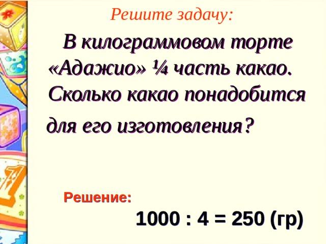 Решите задачу:  В килограммовом торте «Адажио» ¼ часть какао. Сколько какао понадобится  для его изготовления? Решение:  1000 : 4 = 250 (гр)