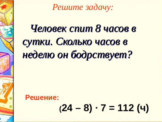 Решите задачу:  Человек спит 8 часов в сутки. Сколько часов в неделю он бодрствует? Решение:  ( 24 – 8 ) ∙ 7 = 112 (ч)