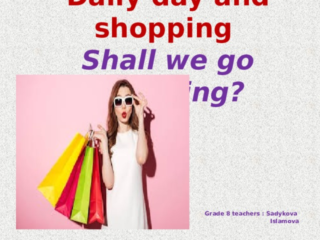 Daily day and shopping  Shall we go shopping?   Grade 8 teachers : Sadykova  Islamova