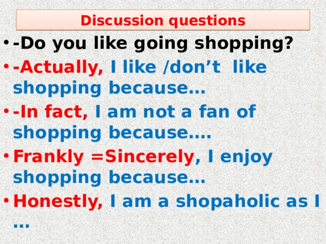 Discussion questions -Do you like going shopping? -Actually, I like /don't like shopping because… -In fact, I am not a fan of shopping because…. Frankly =Sincerely , I enjoy shopping because… Honestly, I am a shopaholic as I …