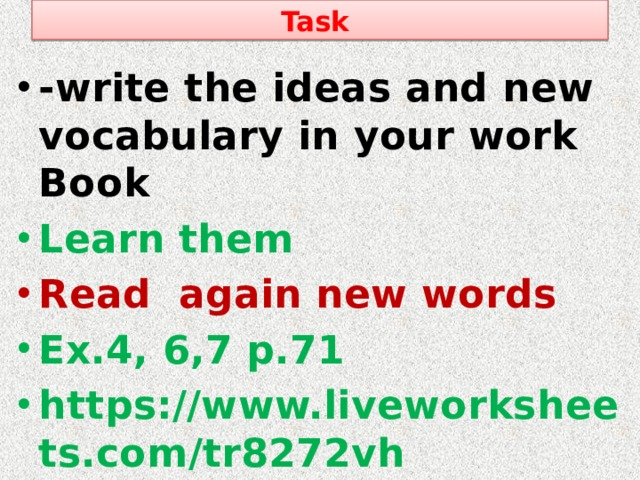 Task -write the ideas and new vocabulary in your work Book Learn them Read again new words Ex.4, 6,7 p.71 https://www.liveworksheets.com/tr8272vh