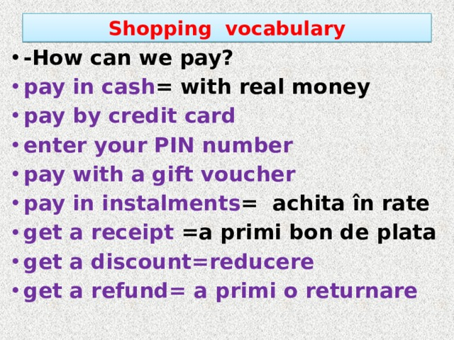 Shopping vocabulary -How can we pay? pay in cash = with real money pay by credit card enter your PIN number pay with a gift voucher pay in instalments = achita în rate get a receipt =a primi bon de plata get a discount=reducere get a refund= a primi o returnare