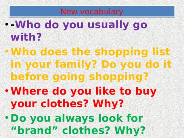 "New vocabulary - Who do you usually go with? Who does the shopping list in your family? Do you do it before going shopping? Where do you like to buy your clothes? Why? Do you always look for ""brand"" clothes? Why?"