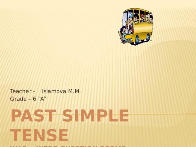 "Teacher - Islamova M.M. Grade – 6 ""A"" Past Simple Tense  was - were question forms"