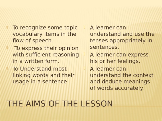 A learner can understand and use the tenses appropriately in sentences. A learner can express his or her feelings. A learner can understand the context and deduce meanings of words accurately. To recognize some topic vocabulary items in the flow of speech.  To express their opinion with sufficient reasoning in a written form. To Understand most linking words and their usage in a sentence