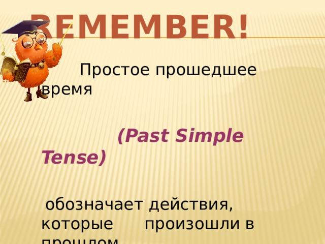 Remember!  Простое прошедшее время  (Past Simple Tense)   обозначает действия, которые произошли в прошлом