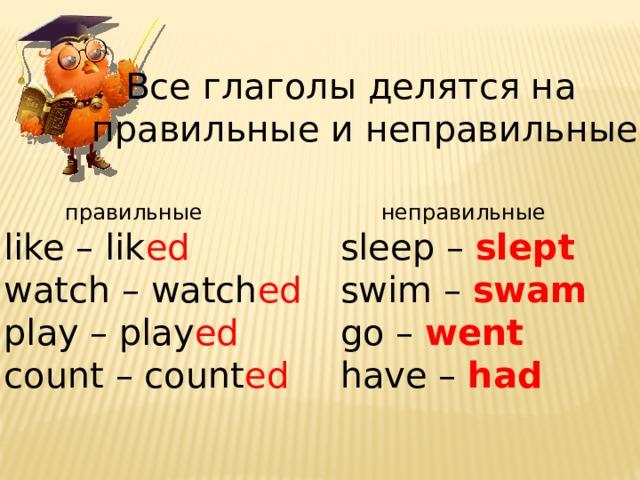 Все глаголы делятся на правильные и неправильные  правильные  неправильные like – lik ed sleep – slept watch – watch ed  swim – swam  play – play ed  go – went count – count ed have – had
