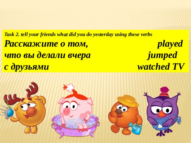 Task 2. tell your friends what did you do yesterday using these verbs Расскажите о том, played что вы делали вчера jumped с друзьями watched TV